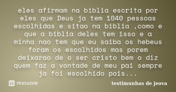 eles afirmam na biblia escrita por eles que Deus ja tem 1040 pessoas escolhidas e sitao na biblia ,como e que a biblia deles tem isso e a minha nao tem que eu s... Frase de testimunhas de jeova.