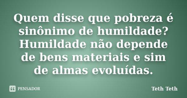 Quem disse que pobreza é sinônimo de humildade? Humildade não depende de bens materiais e sim de almas evoluídas.... Frase de Teth Teth.