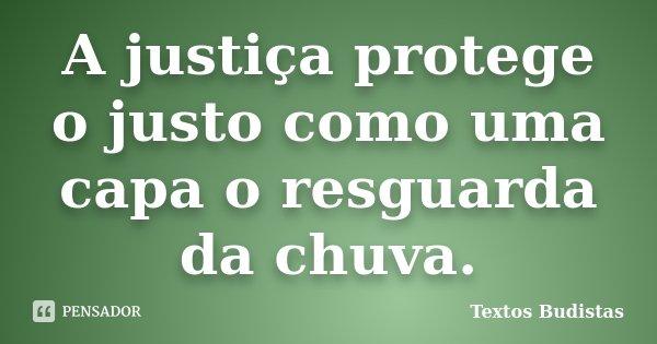 A justiça protege o justo como uma capa o resguarda da chuva.... Frase de Textos Budistas.