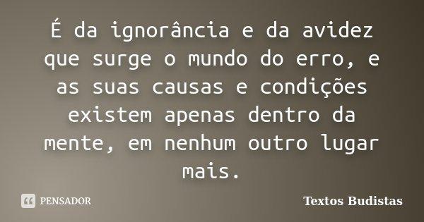 É da ignorância e da avidez que surge o mundo do erro, e as suas causas e condições existem apenas dentro da mente, em nenhum outro lugar mais.... Frase de Textos Budistas.