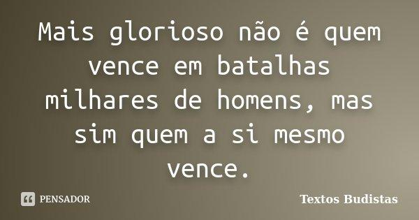 Mais glorioso não é quem vence em batalhas milhares de homens, mas sim quem a si mesmo vence.... Frase de Textos Budistas.