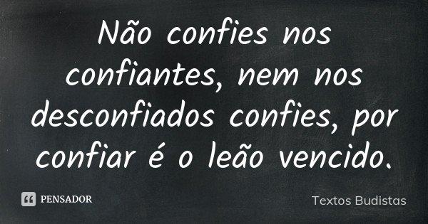 Não confies nos confiantes, nem nos desconfiados confies, por confiar é o leão vencido.... Frase de Textos Budistas.