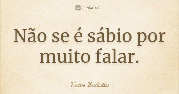 Não se é sábio por muito falar.... Frase de Textos Budistas.