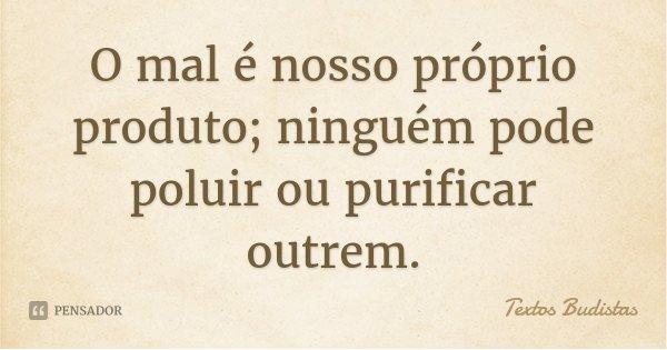 O mal é nosso próprio produto; ninguém pode poluir ou purificar outrem.... Frase de Textos Budistas.