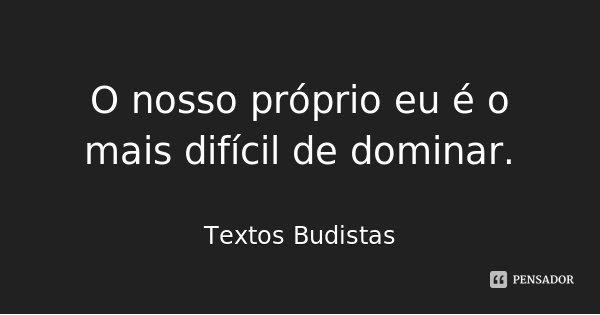 O nosso próprio eu é o mais difícil de dominar.... Frase de Textos Budistas.