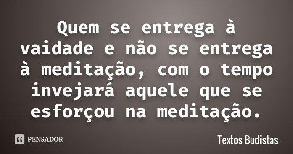 Quem se entrega à vaidade e não se entrega à meditação, com o tempo invejará aquele que se esforçou na meditação.... Frase de Textos Budistas.