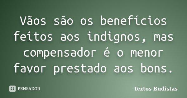 Vãos são os benefícios feitos aos indignos, mas compensador é o menor favor prestado aos bons.... Frase de Textos Budistas.