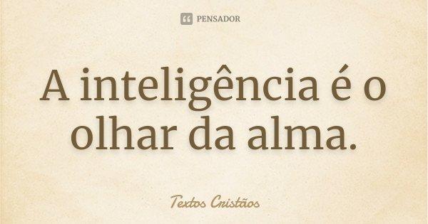 A inteligência é o olhar da alma.... Frase de Textos Cristãos.