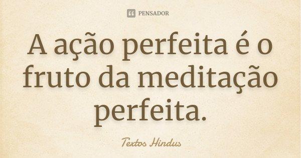 A ação perfeita é o fruto da meditação perfeita.... Frase de Textos Hindus.