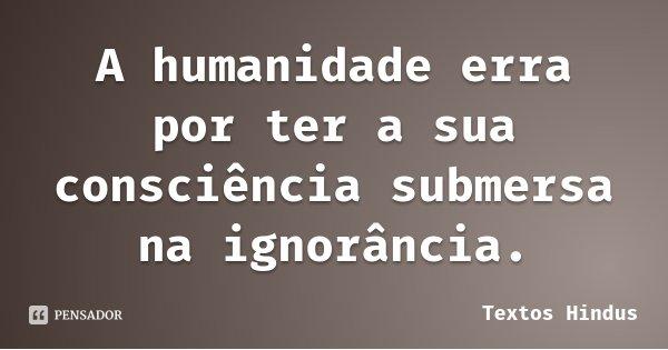 A humanidade erra por ter a sua consciência submersa na ignorância.... Frase de Textos Hindus.