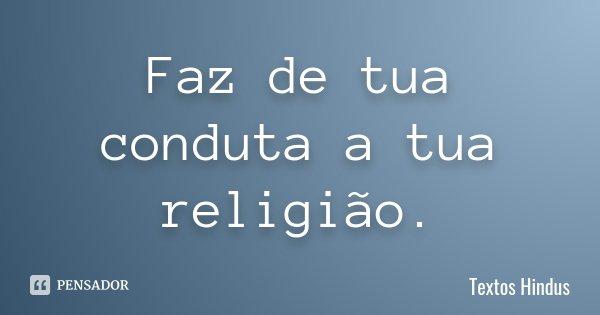 Faz de tua conduta a tua religião.... Frase de Textos Hindus.
