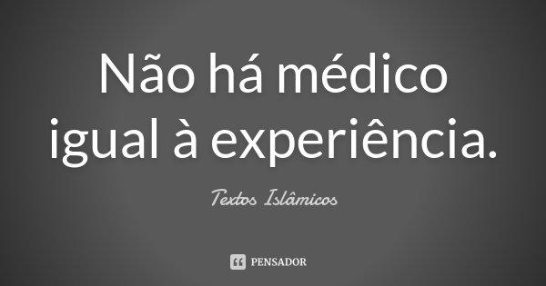 Não há médico igual à experiência.... Frase de Textos Islâmicos.