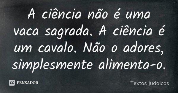 A ciência não é uma vaca sagrada. A ciência é um cavalo. Não o adores, simplesmente alimenta-o.... Frase de Textos Judaicos.