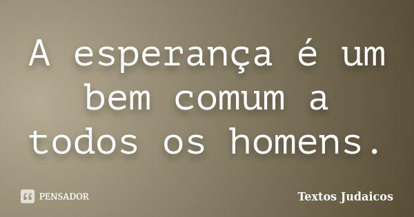 A esperança é um bem comum a todos os homens.... Frase de Textos Judaicos.