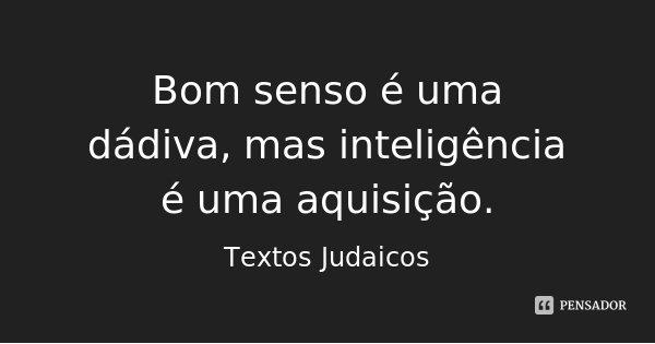 Bom senso é uma dádiva, mas inteligência é uma aquisição.... Frase de Textos Judaicos.