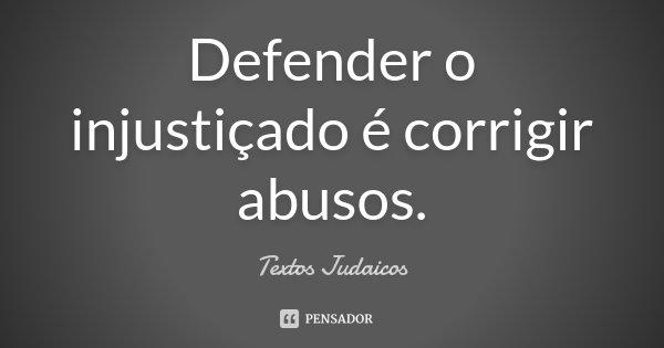 Defender o injustiçado é corrigir abusos.... Frase de Textos Judaicos.