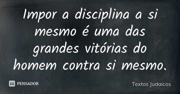 Impor a disciplina a si mesmo é uma das grandes vitórias do homem, contra si mesmo.... Frase de Textos Judaicos.