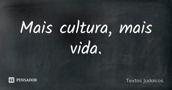 Mais cultura, mais vida.... Frase de Textos Judaicos.