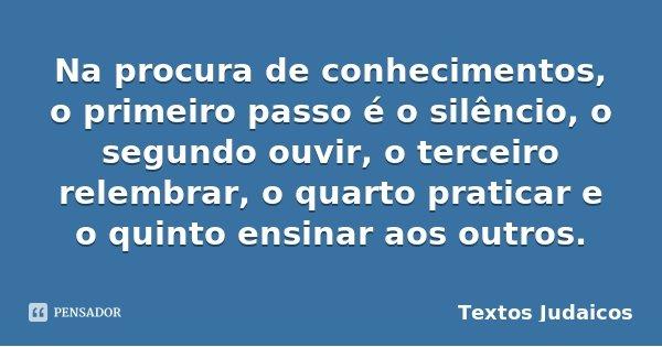 Na procura de conhecimentos, o primeiro passo é o silêncio, o segundo ouvir, o terceiro relembrar, o quarto praticar e o quinto ensinar aos outros.... Frase de Textos Judaicos.