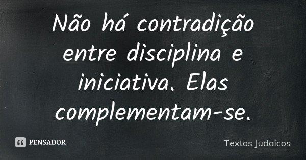Não há contradição entre disciplina e iniciativa. Elas complementam-se.... Frase de Textos Judaicos.