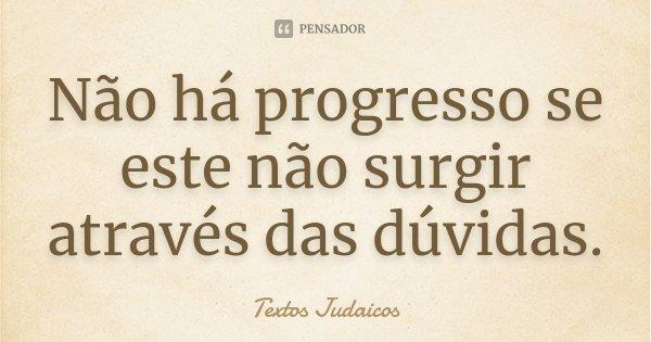 Não há progresso se este não surgir através das dúvidas.... Frase de Textos Judaicos.