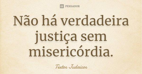 Não há verdadeira justiça sem misericórdia.... Frase de Textos Judaicos.