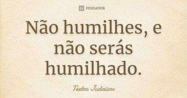 Não humilhes, e não serás humilhado.... Frase de Textos Judaicos.
