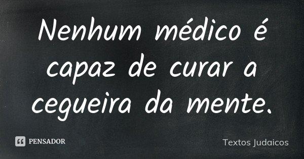 Nenhum médico é capaz de curar a cegueira da mente.... Frase de Textos Judaicos.