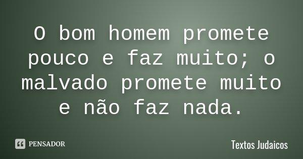 O bom homem promete pouco e faz muito; o malvado promete muito e não faz nada.... Frase de Textos Judaicos.