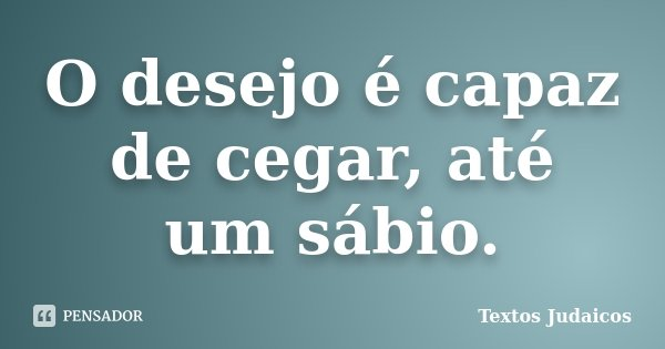 O desejo é capaz de cegar, até um sábio.... Frase de Textos Judaicos.