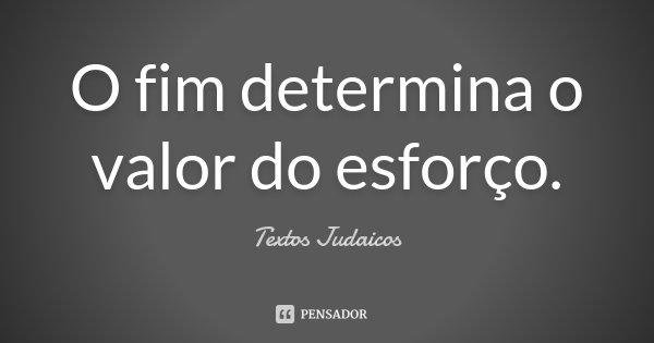 O fim determina o valor do esforço.... Frase de Textos Judaicos.
