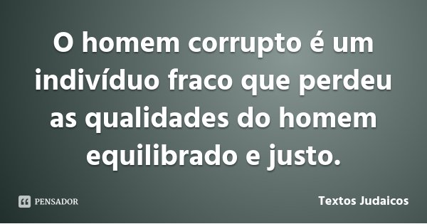 O homem corrupto é um indivíduo fraco que perdeu as qualidades do homem equilibrado e justo.... Frase de Textos Judaicos.