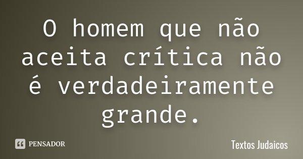 O homem que não aceita crítica não é verdadeiramente grande.... Frase de Textos Judaicos.