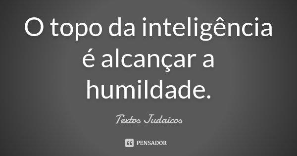 O topo da inteligência é alcançar a humildade.... Frase de Textos Judaicos.