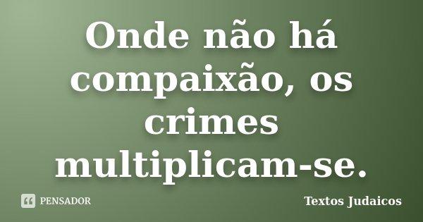 Onde não há compaixão, os crimes multiplicam-se.... Frase de Textos Judaicos.