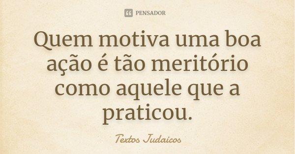 Quem motiva uma boa ação é tão meritório como aquele que a praticou.... Frase de Textos Judaicos.