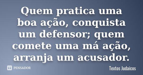 Quem pratica uma boa ação, conquista um defensor; quem comete uma má ação, arranja um acusador.... Frase de Textos Judaicos.