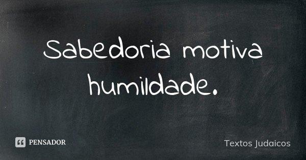 Sabedoria motiva humildade.... Frase de Textos Judaicos.
