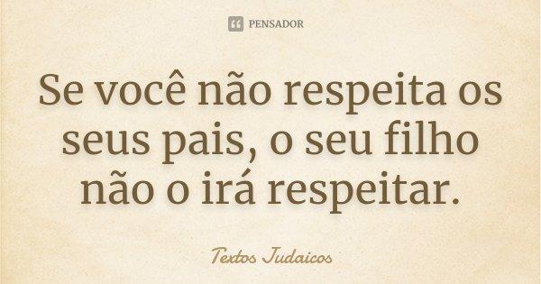 Se você não respeita os seus pais, o seu filho não o irá respeitar.... Frase de Textos Judaicos.
