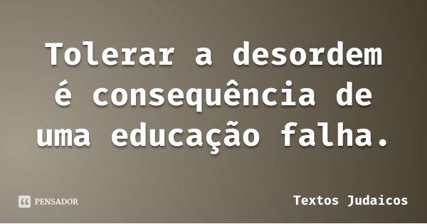 Tolerar a desordem é consequência de uma educação falha.... Frase de Textos Judaicos.