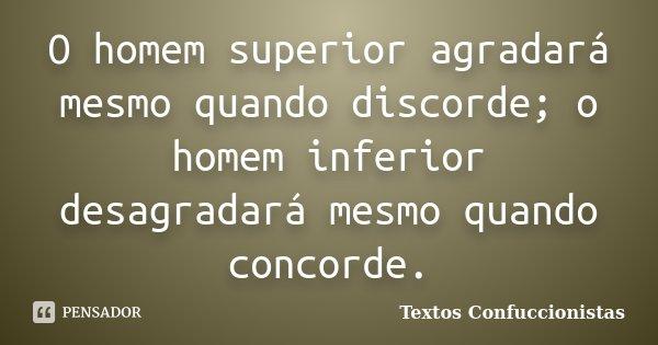 O homem superior agradará mesmo quando discorde; o homem inferior desagradará mesmo quando concorde.... Frase de Textos Confuccionistas.
