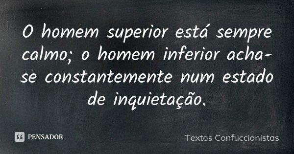 O homem superior está sempre calmo; o homem inferior acha-se constantemente num estado de inquietação.... Frase de Textos Confuccionistas.