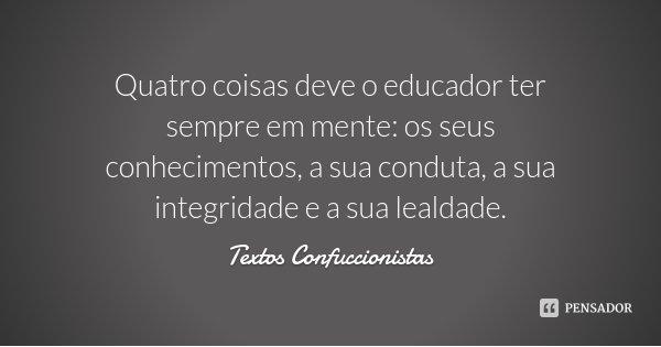 Quatro coisas deve o educador ter sempre em mente: os seus conhecimentos, a sua conduta, a sua integridade e a sua lealdade.... Frase de Textos Confuccionistas.