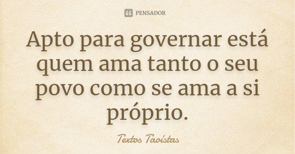Apto para governar está quem ama tanto o seu povo como se ama a si próprio.... Frase de Textos Taoístas.