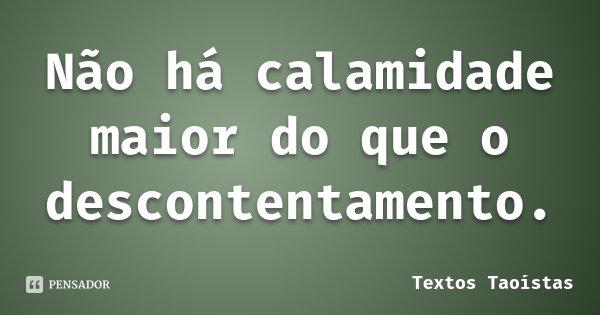 Não há calamidade maior do que o descontentamento.... Frase de Textos Taoístas.