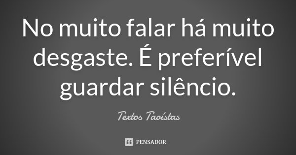 No muito falar há muito desgaste. É preferível guardar silêncio.... Frase de Textos Taoístas.