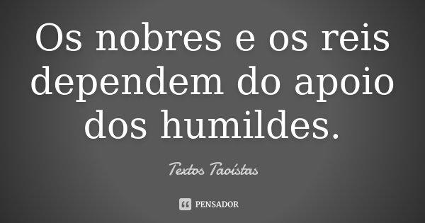 Os nobres e os reis dependem do apoio dos humildes.... Frase de Textos Taoístas.