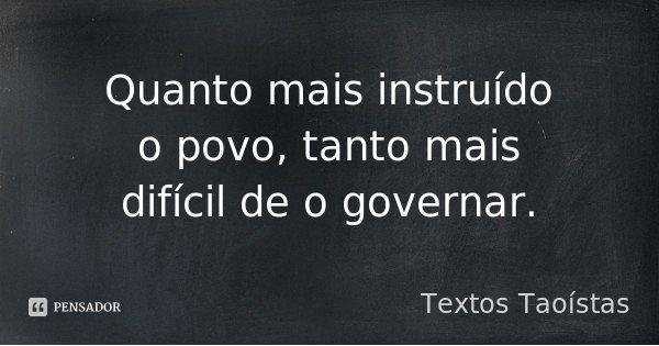 Quanto mais instruído o povo, tanto mais difícil de o governar.... Frase de Textos Taoístas.