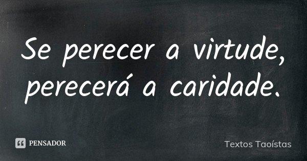 Se perecer a virtude, perecerá a caridade.... Frase de Textos Taoístas.