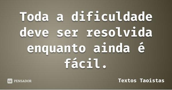Toda a dificuldade deve ser resolvida enquanto ainda é fácil.... Frase de Textos Taoístas.